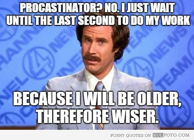 In response to people complaining about my procrastination.